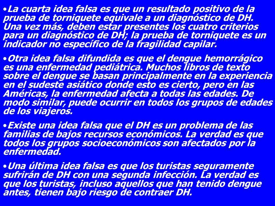 La cuarta idea falsa es que un resultado positivo de la prueba de torniquete equivale a un diagnóstico de DH. Una vez más, deben estar presentes los cuatro criterios para un diagnóstico de DH; la prueba de torniquete es un indicador no específico de la fragilidad capilar.