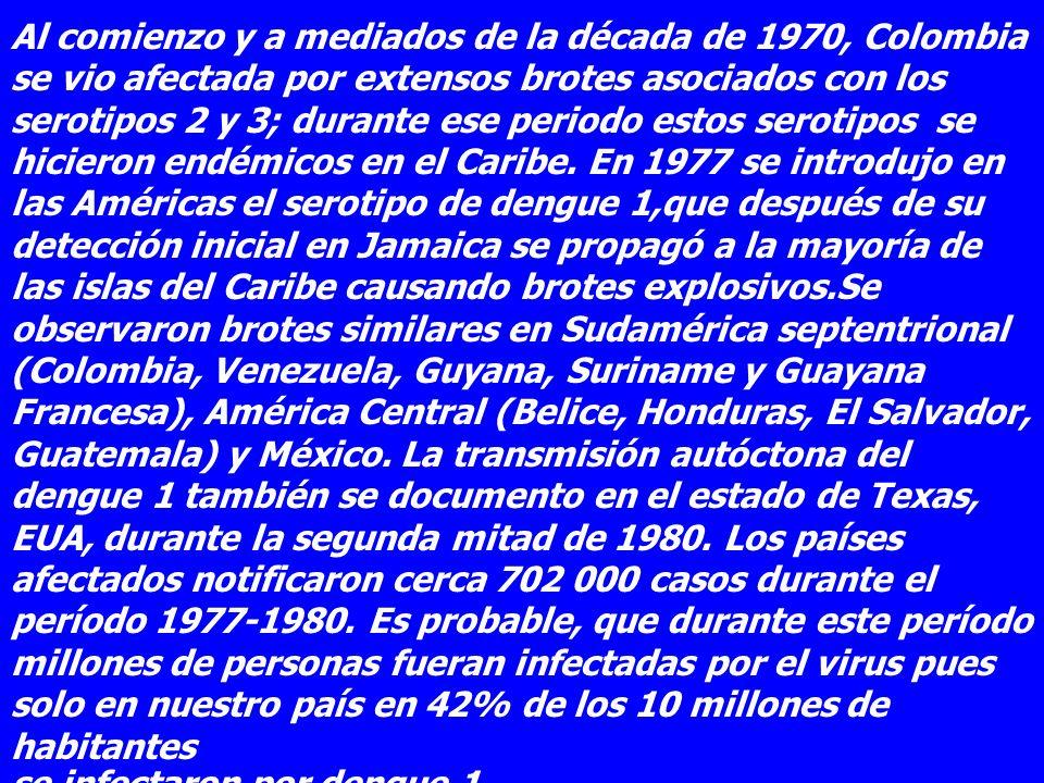 Al comienzo y a mediados de la década de 1970, Colombia se vio afectada por extensos brotes asociados con los serotipos 2 y 3; durante ese periodo estos serotipos se hicieron endémicos en el Caribe. En 1977 se introdujo en las Américas el serotipo de dengue 1,que después de su detección inicial en Jamaica se propagó a la mayoría de las islas del Caribe causando brotes explosivos.Se observaron brotes similares en Sudamérica septentrional (Colombia, Venezuela, Guyana, Suriname y Guayana Francesa), América Central (Belice, Honduras, El Salvador, Guatemala) y México. La transmisión autóctona del dengue 1 también se documento en el estado de Texas, EUA, durante la segunda mitad de 1980. Los países afectados notificaron cerca 702 000 casos durante el período 1977-1980. Es probable, que durante este período millones de personas fueran infectadas por el virus pues solo en nuestro país en 42% de los 10 millones de habitantes