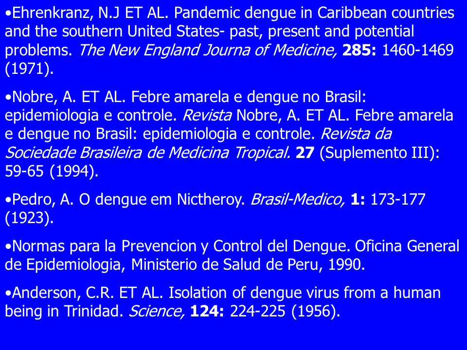Ehrenkranz, N.J ET AL. Pandemic dengue in Caribbean countries and the southern United States- past, present and potential problems. The New England Journa of Medicine, 285: 1460-1469 (1971).