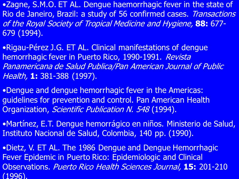Zagne, S.M.O. ET AL. Dengue haemorrhagic fever in the state of Rio de Janeiro, Brazil: a study of 56 confirmed cases. Transactions of the Royal Society of Tropical Medicine and Hygiene, 88: 677-679 (1994).