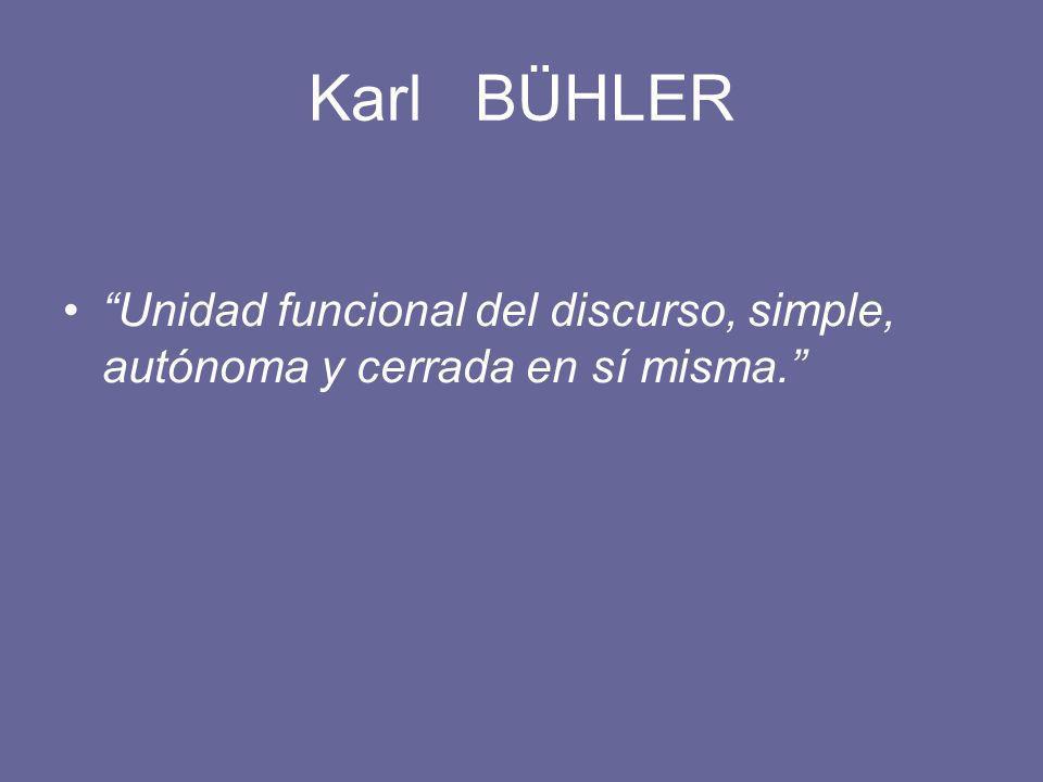 Karl BÜHLER Unidad funcional del discurso, simple, autónoma y cerrada en sí misma.