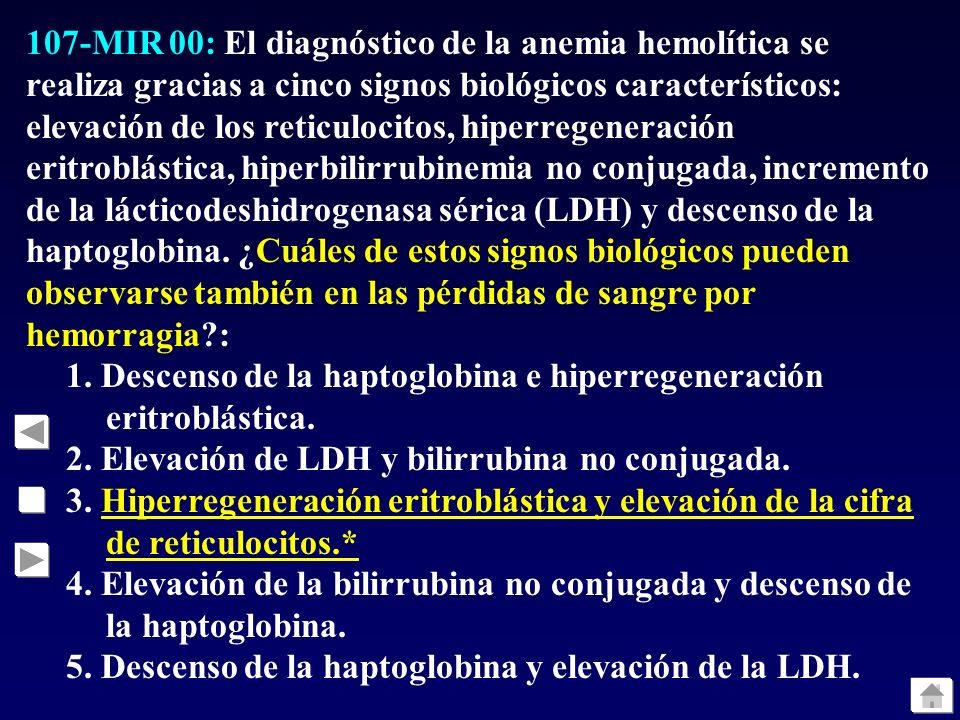 107-MIR 00: El diagnóstico de la anemia hemolítica se realiza gracias a cinco signos biológicos característicos: elevación de los reticulocitos, hiperregeneración eritroblástica, hiperbilirrubinemia no conjugada, incremento de la lácticodeshidrogenasa sérica (LDH) y descenso de la haptoglobina. ¿Cuáles de estos signos biológicos pueden observarse también en las pérdidas de sangre por hemorragia :