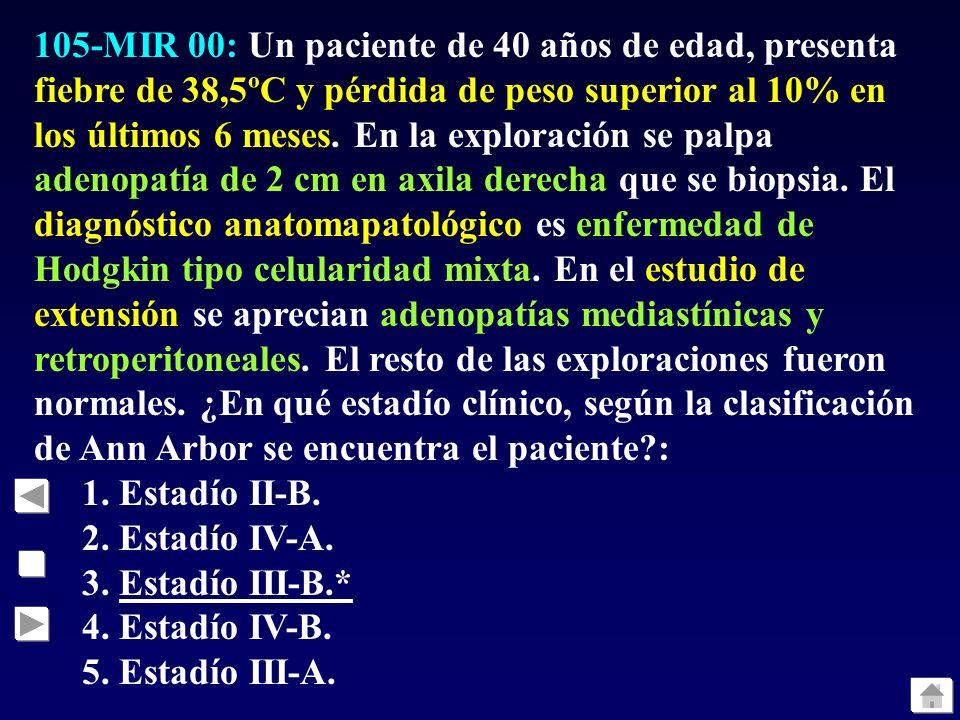 105-MIR 00: Un paciente de 40 años de edad, presenta fiebre de 38,5ºC y pérdida de peso superior al 10% en los últimos 6 meses. En la exploración se palpa adenopatía de 2 cm en axila derecha que se biopsia. El diagnóstico anatomapatológico es enfermedad de Hodgkin tipo celularidad mixta. En el estudio de extensión se aprecian adenopatías mediastínicas y retroperitoneales. El resto de las exploraciones fueron normales. ¿En qué estadío clínico, según la clasificación de Ann Arbor se encuentra el paciente :