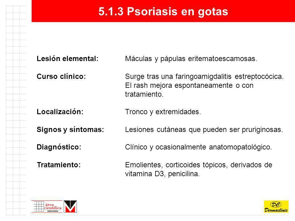 5.1.3 Psoriasis en gotas Lesión elemental: Máculas y pápulas eritematoescamosas.