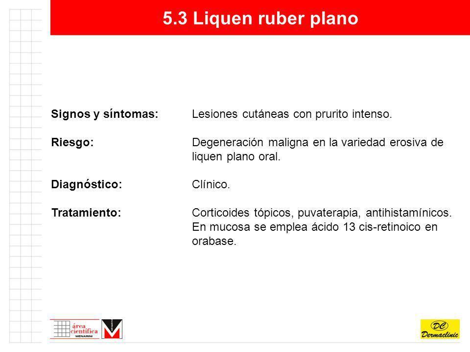 5.3 Liquen ruber plano Signos y síntomas: Lesiones cutáneas con prurito intenso.