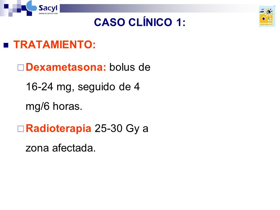 CASO CLÍNICO 1: TRATAMIENTO: Dexametasona: bolus de 16-24 mg, seguido de 4 mg/6 horas.
