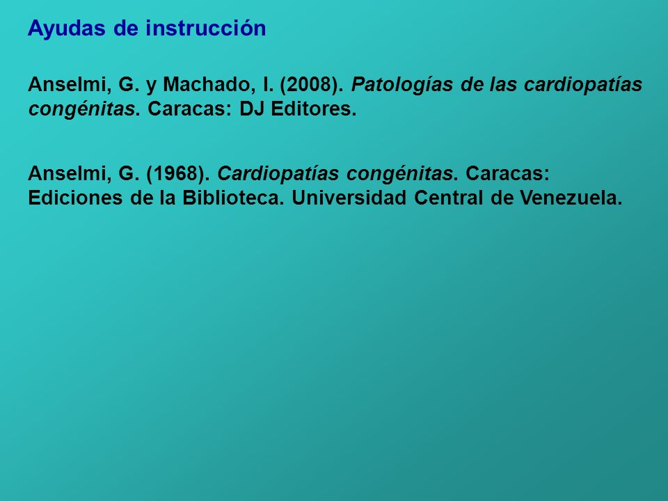 Ayudas de instrucción Anselmi, G. y Machado, I. (2008). Patologías de las cardiopatías. congénitas. Caracas: DJ Editores.