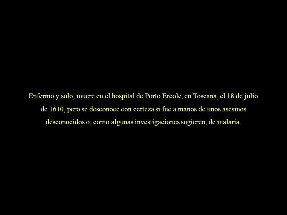 Enfermo y solo, muere en el hospital de Porto Ercole, en Toscana, el 18 de julio de 1610, pero se desconoce con certeza si fue a manos de unos asesinos desconocidos o, como algunas investigaciones sugieren, de malaria.