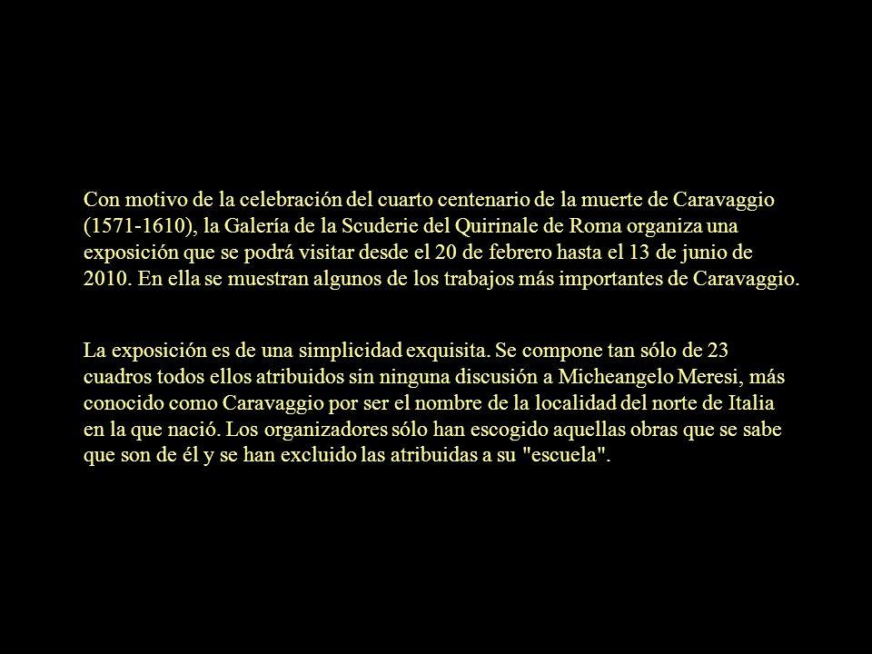 Con motivo de la celebración del cuarto centenario de la muerte de Caravaggio (1571-1610), la Galería de la Scuderie del Quirinale de Roma organiza una exposición que se podrá visitar desde el 20 de febrero hasta el 13 de junio de 2010. En ella se muestran algunos de los trabajos más importantes de Caravaggio.