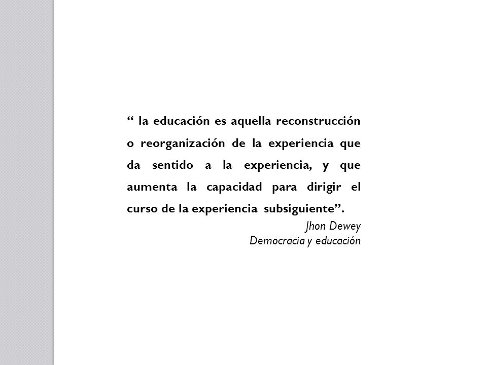 la educación es aquella reconstrucción o reorganización de la experiencia que da sentido a la experiencia, y que aumenta la capacidad para dirigir el curso de la experiencia subsiguiente .