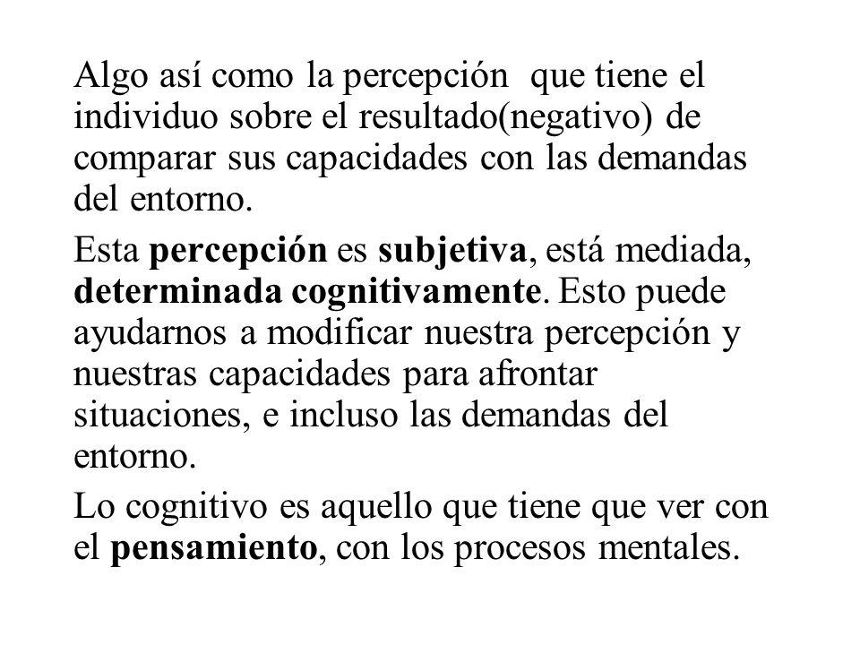 Algo así como la percepción que tiene el individuo sobre el resultado(negativo) de comparar sus capacidades con las demandas del entorno.