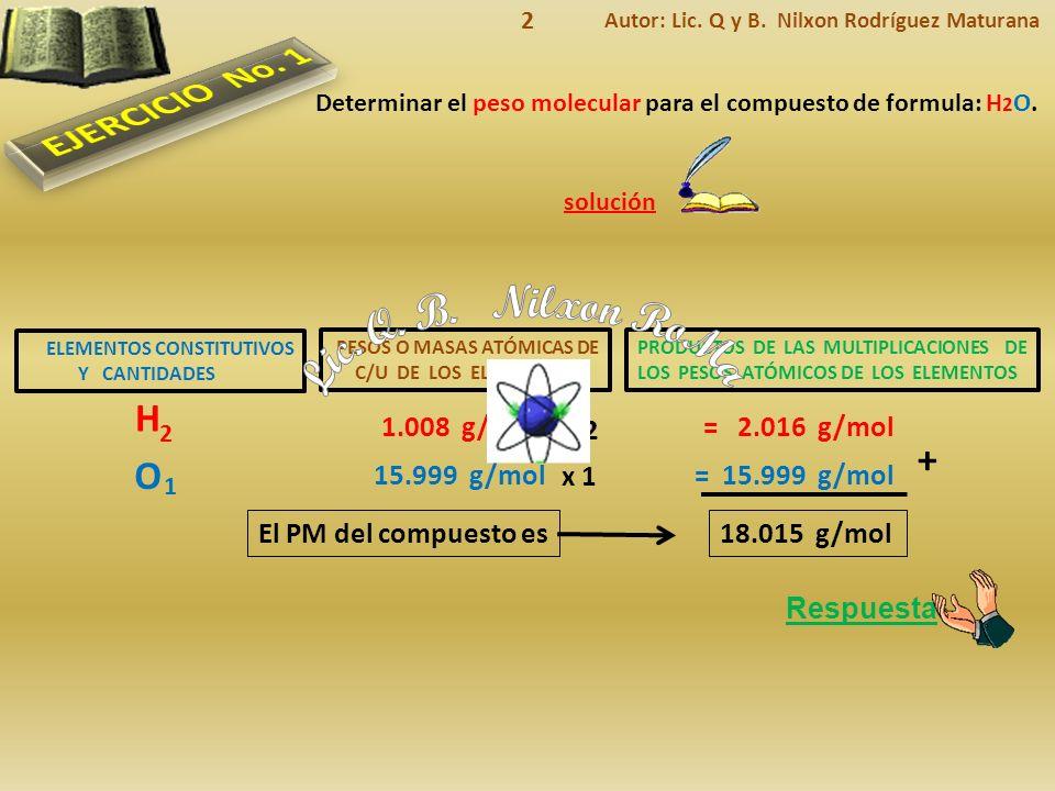 Lic. Q. B. Nilxon RoMa EJERCICIO No. 1 H + O 1.008 g/mol = 2.016 g/mol