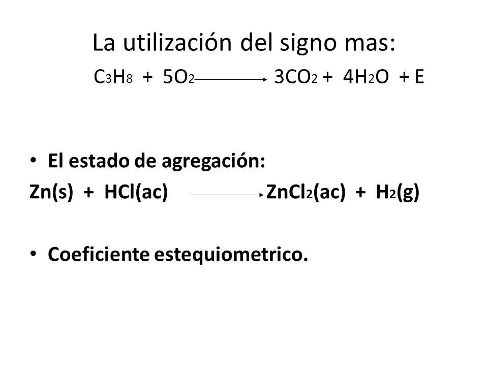 La utilización del signo mas: C3H8 + 5O2 3CO2 + 4H2O + E