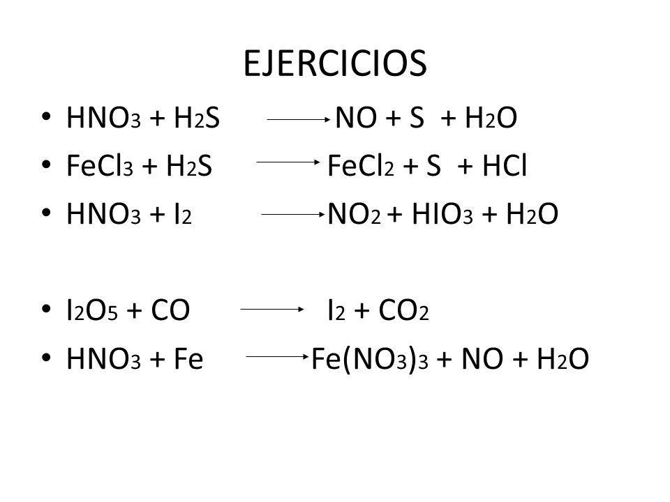 EJERCICIOS HNO3 + H2S NO + S + H2O FeCl3 + H2S FeCl2 + S + HCl