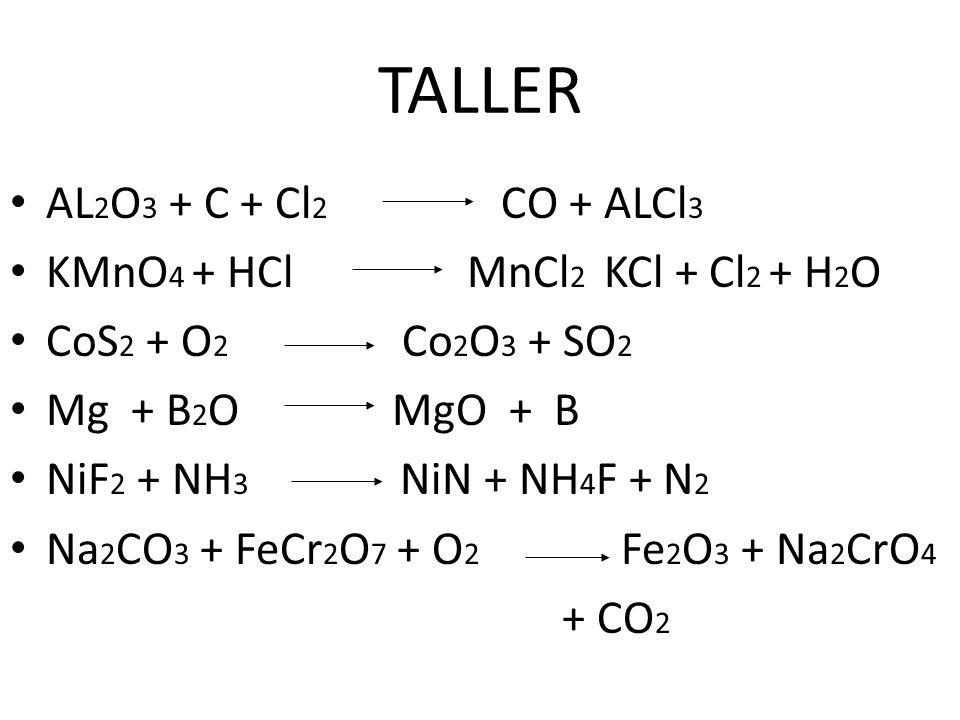 TALLER AL2O3 + C + Cl2 CO + ALCl3 KMnO4 + HCl MnCl2 KCl + Cl2 + H2O