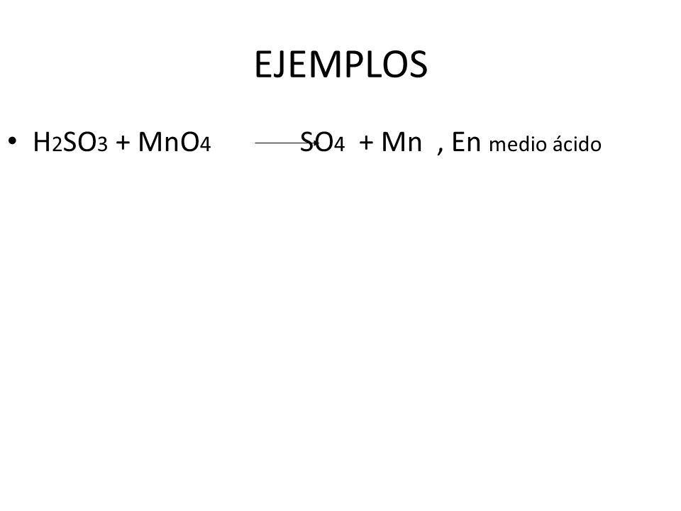 EJEMPLOS H2SO3 + MnO4 SO4 + Mn , En medio ácido