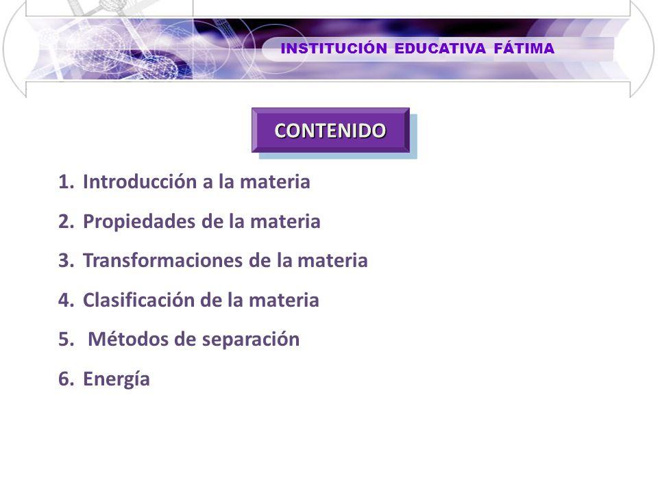 CONTENIDO Introducción a la materia. Propiedades de la materia. Transformaciones de la materia. Clasificación de la materia.