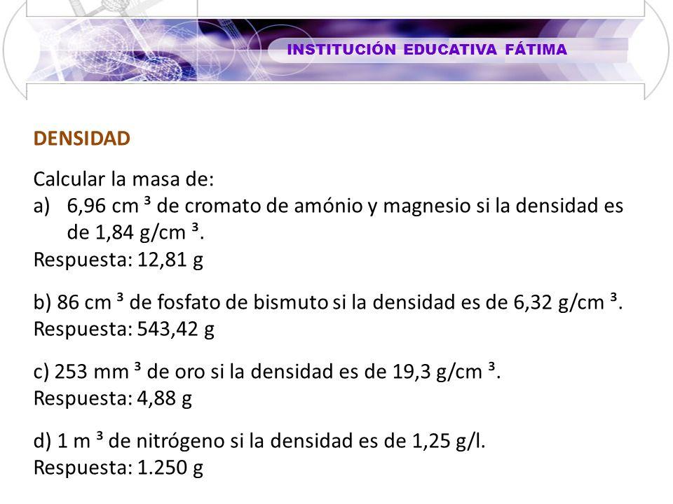 DENSIDAD Calcular la masa de: 6,96 cm ³ de cromato de amónio y magnesio si la densidad es de 1,84 g/cm ³.