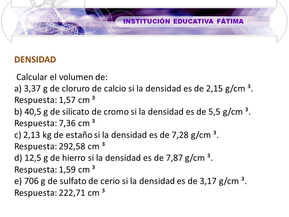 DENSIDAD Calcular el volumen de: a) 3,37 g de cloruro de calcio si la densidad es de 2,15 g/cm ³. Respuesta: 1,57 cm ³.