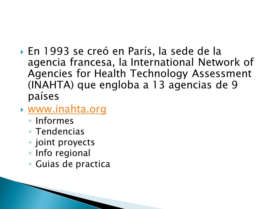 En 1993 se creó en París, la sede de la agencia francesa, la International Network of Agencies for Health Technology Assessment (INAHTA) que engloba a 13 agencias de 9 países