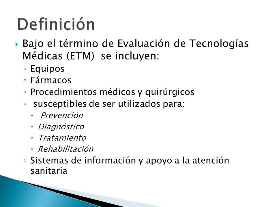 Definición Bajo el término de Evaluación de Tecnologías Médicas (ETM) se incluyen: Equipos. Fármacos.