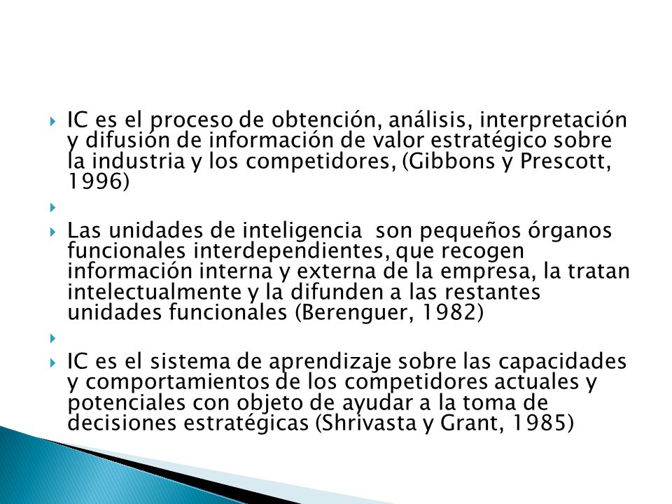 IC es el proceso de obtención, análisis, interpretación y difusión de información de valor estratégico sobre la industria y los competidores, (Gibbons y Prescott, 1996)