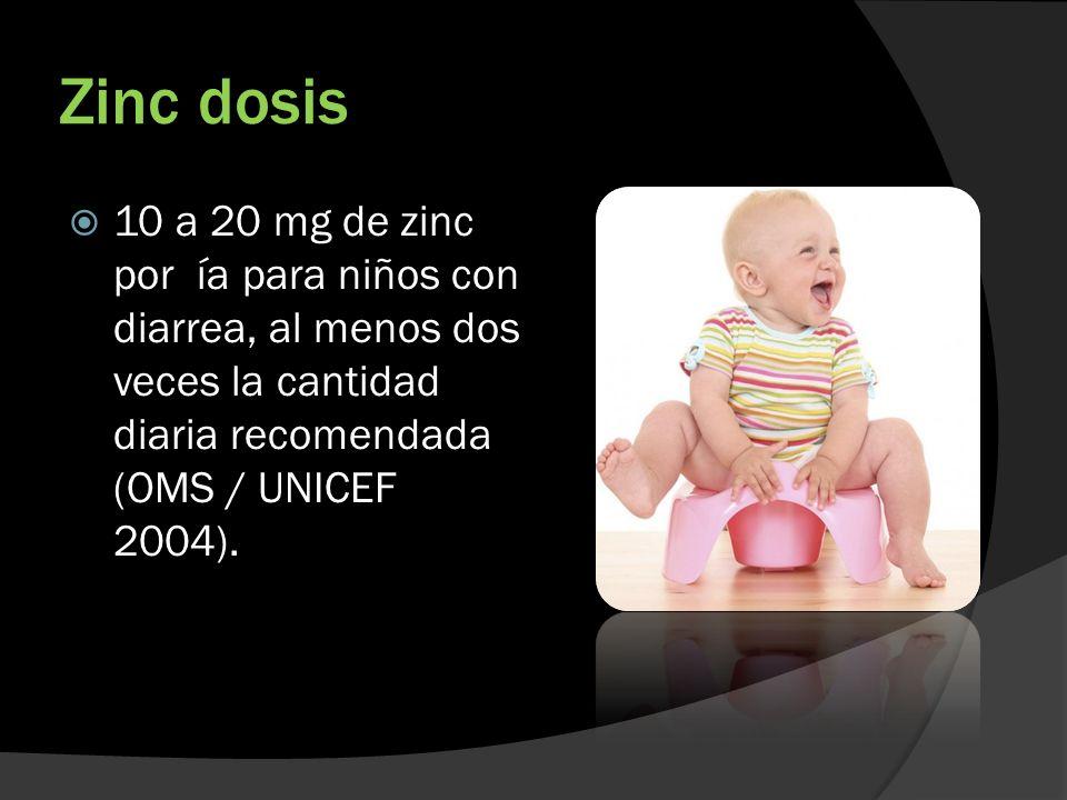 Zinc dosis 10 a 20 mg de zinc por ía para niños con diarrea, al menos dos veces la cantidad diaria recomendada (OMS / UNICEF 2004).