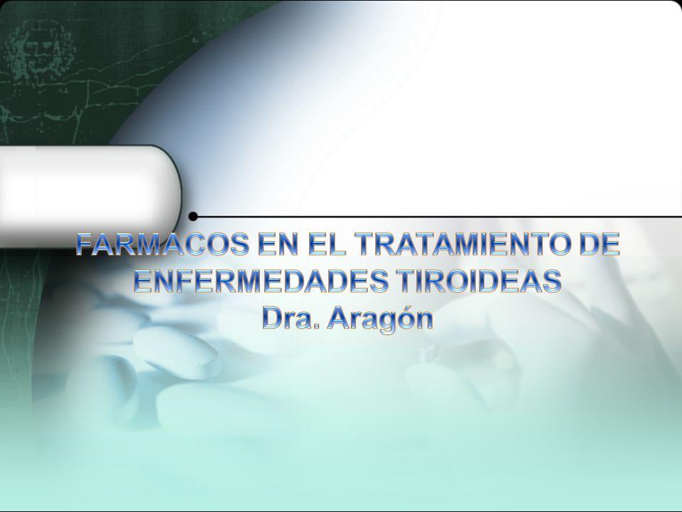 FARMACOS EN EL TRATAMIENTO DE ENFERMEDADES TIROIDEAS Dra. Aragón