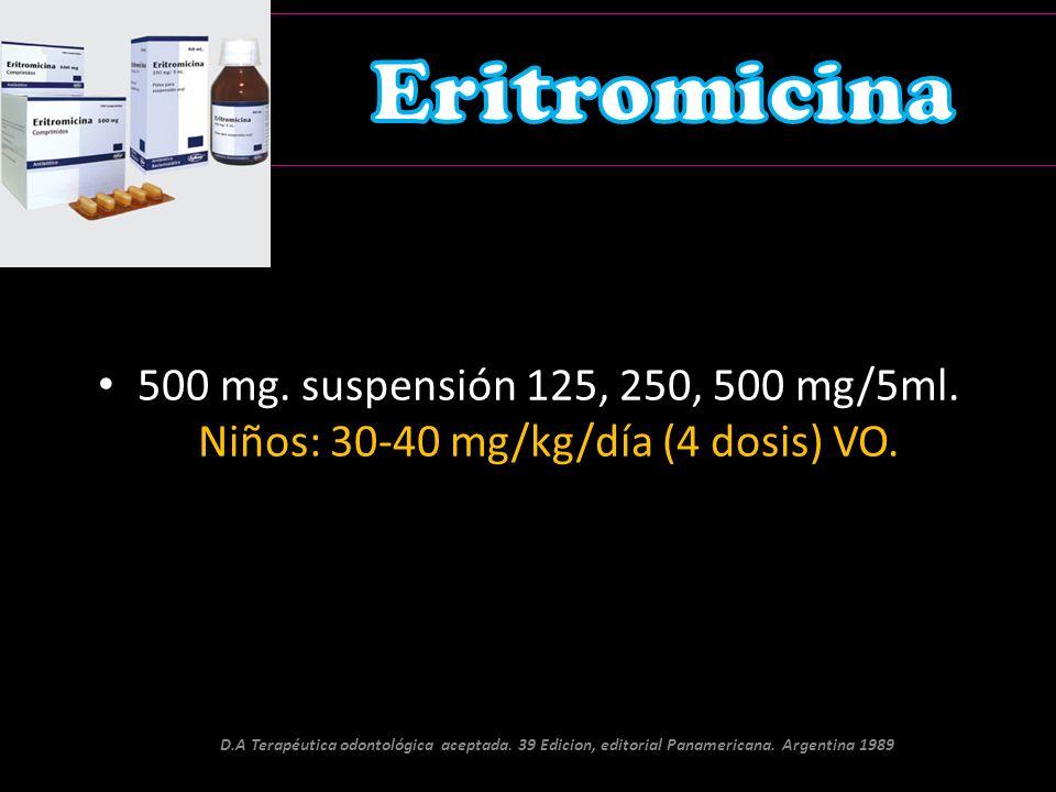 Eritromicina 500 mg. suspensión 125, 250, 500 mg/5ml. Niños: 30-40 mg/kg/día (4 dosis) VO.