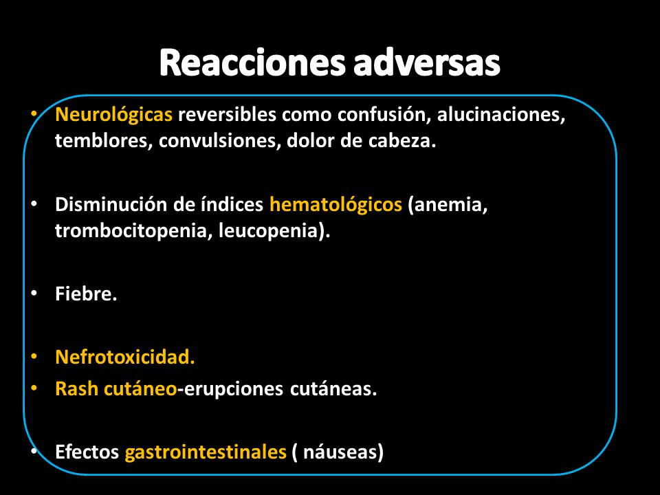 Reacciones adversas Neurológicas reversibles como confusión, alucinaciones, temblores, convulsiones, dolor de cabeza.