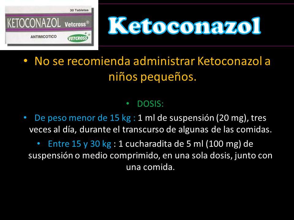 No se recomienda administrar Ketoconazol a niños pequeños.