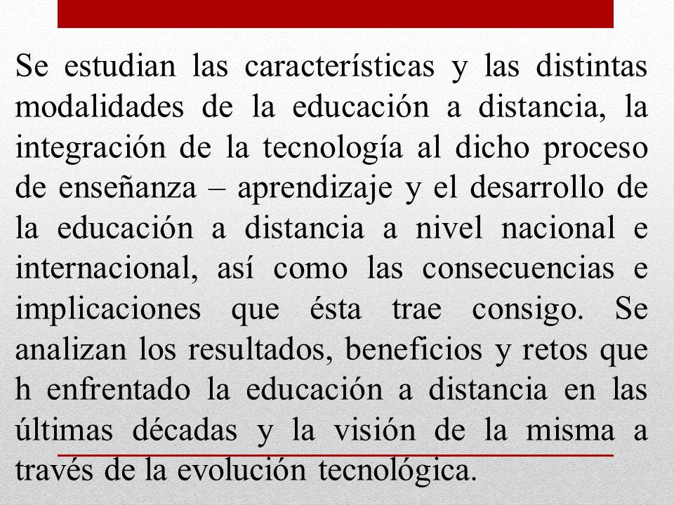 Se estudian las características y las distintas modalidades de la educación a distancia, la integración de la tecnología al dicho proceso de enseñanza – aprendizaje y el desarrollo de la educación a distancia a nivel nacional e internacional, así como las consecuencias e implicaciones que ésta trae consigo.