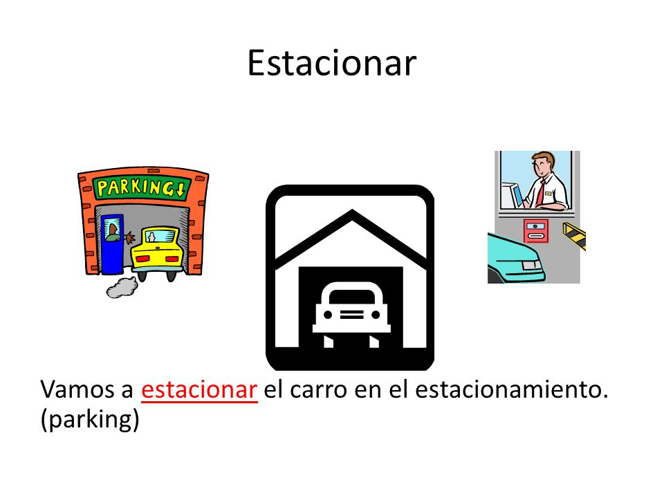 Estacionar Vamos a estacionar el carro en el estacionamiento. (parking)