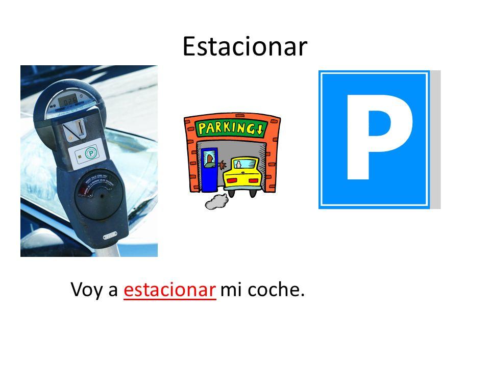Estacionar Voy a estacionar mi coche.