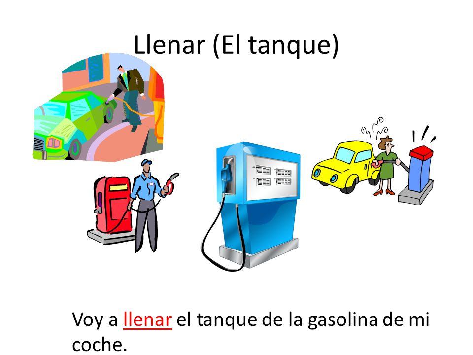 Llenar (El tanque) Voy a llenar el tanque de la gasolina de mi coche.
