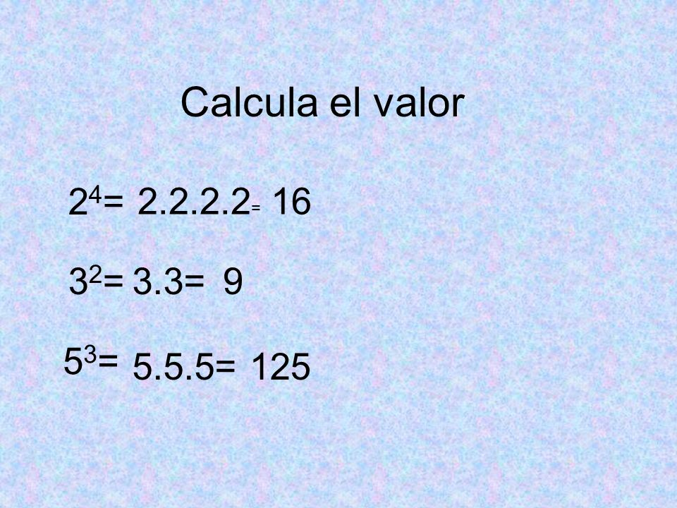 Calcula el valor 24= 2.2.2.2= 16 32= 3.3= 9 53= 5.5.5= 125