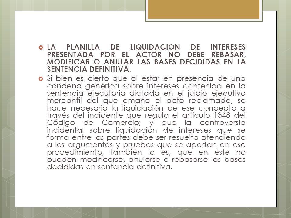 LA PLANILLA DE LIQUIDACION DE INTERESES PRESENTADA POR EL ACTOR NO DEBE REBASAR, MODIFICAR O ANULAR LAS BASES DECIDIDAS EN LA SENTENCIA DEFINITIVA.