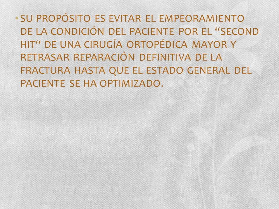 SU PROPÓSITO ES EVITAR EL EMPEORAMIENTO DE LA CONDICIÓN DEL PACIENTE POR EL SECOND HIT DE UNA CIRUGÍA ORTOPÉDICA MAYOR Y RETRASAR REPARACIÓN DEFINITIVA DE LA FRACTURA HASTA QUE EL ESTADO GENERAL DEL PACIENTE SE HA OPTIMIZADO.