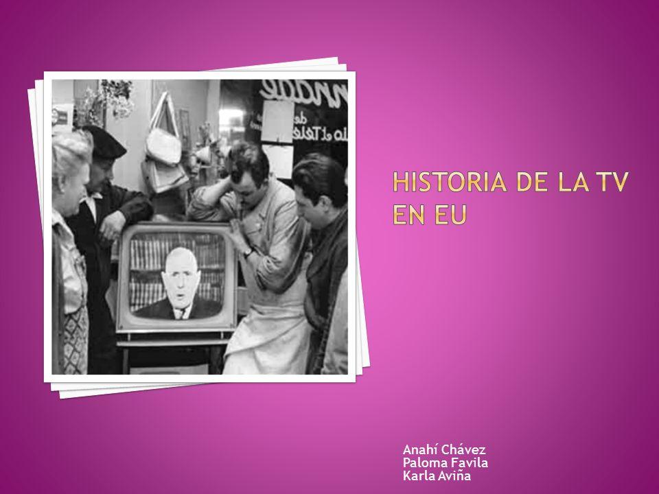 HISTORIA DE LA TV EN EU Anahí Chávez Paloma Favila Karla Aviña