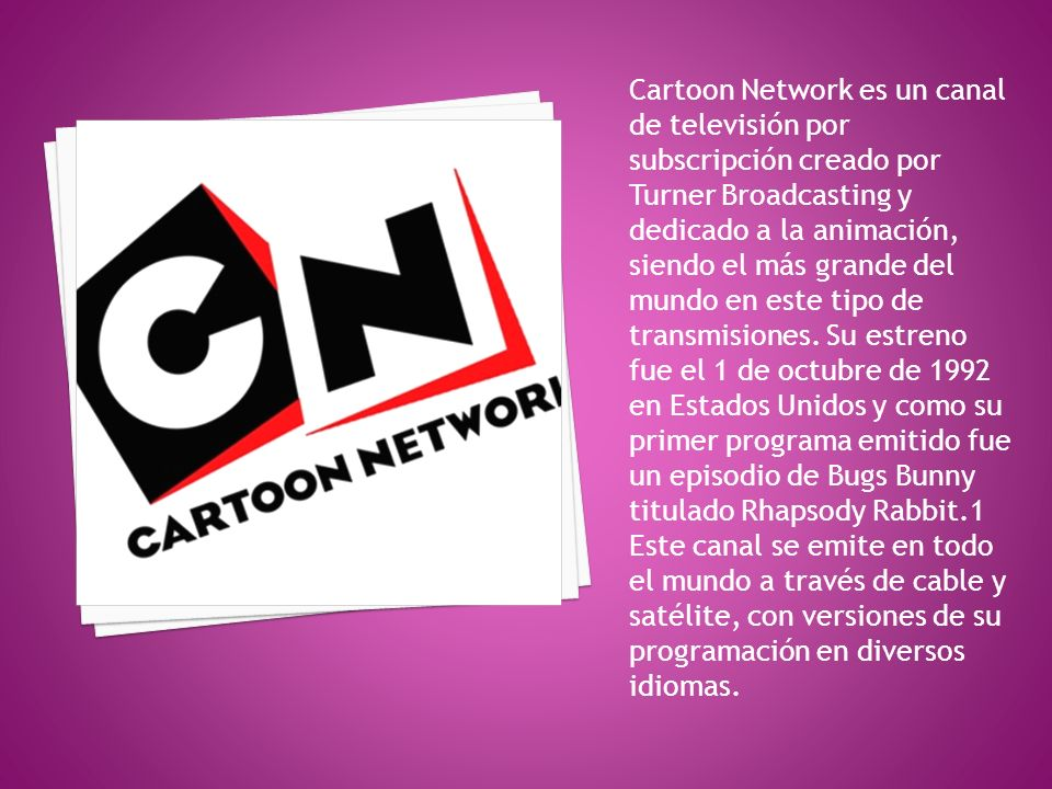 Cartoon Network es un canal de televisión por subscripción creado por Turner Broadcasting y dedicado a la animación, siendo el más grande del mundo en este tipo de transmisiones.