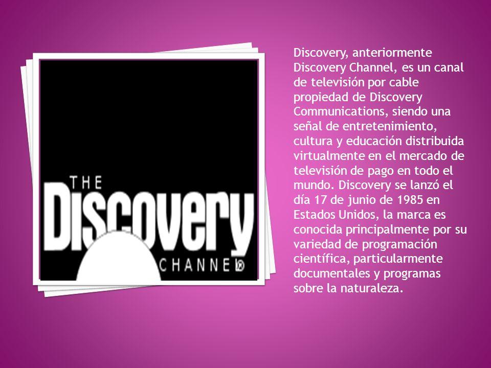 Discovery, anteriormente Discovery Channel, es un canal de televisión por cable propiedad de Discovery Communications, siendo una señal de entretenimiento, cultura y educación distribuida virtualmente en el mercado de televisión de pago en todo el mundo.