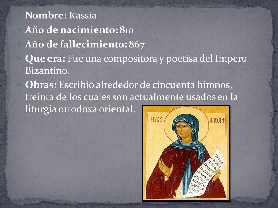 Nombre: Kassia Año de nacimiento: 810. Año de fallecimiento: 867. Qué era: Fue una compositora y poetisa del Impero Bizantino.