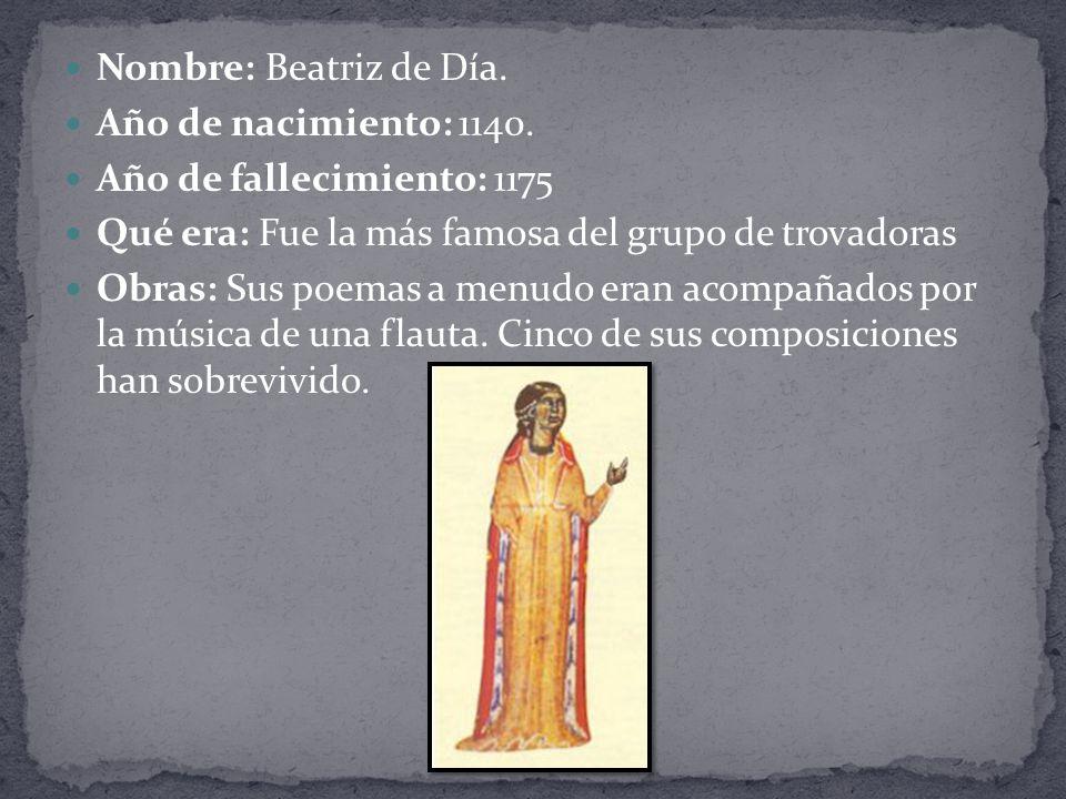 Nombre: Beatriz de Día. Año de nacimiento: 1140. Año de fallecimiento: 1175. Qué era: Fue la más famosa del grupo de trovadoras.