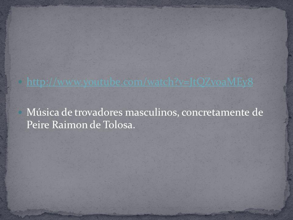 http://www.youtube.com/watch v=JtQZvoaMEy8 Música de trovadores masculinos, concretamente de Peire Raimon de Tolosa.