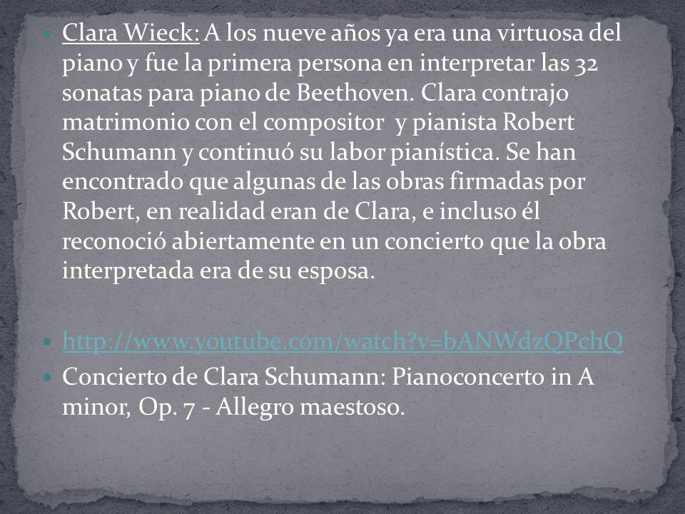 Clara Wieck: A los nueve años ya era una virtuosa del piano y fue la primera persona en interpretar las 32 sonatas para piano de Beethoven. Clara contrajo matrimonio con el compositor y pianista Robert Schumann y continuó su labor pianística. Se han encontrado que algunas de las obras firmadas por Robert, en realidad eran de Clara, e incluso él reconoció abiertamente en un concierto que la obra interpretada era de su esposa.