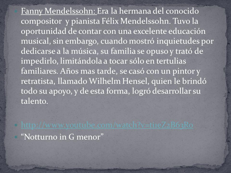 Fanny Mendelssohn: Era la hermana del conocido compositor y pianista Félix Mendelssohn. Tuvo la oportunidad de contar con una excelente educación musical, sin embargo, cuando mostró inquietudes por dedicarse a la música, su familia se opuso y trató de impedirlo, limitándola a tocar sólo en tertulias familiares. Años mas tarde, se casó con un pintor y retratista, llamado Wilhelm Hensel, quien le brindó todo su apoyo, y de esta forma, logró desarrollar su talento.
