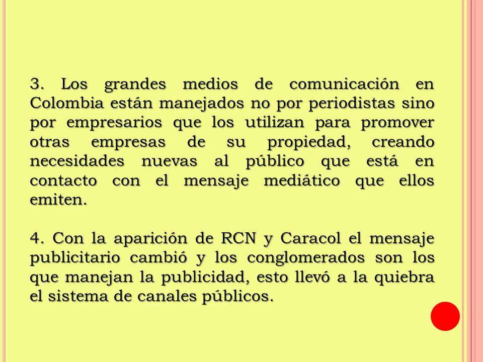3. Los grandes medios de comunicación en Colombia están manejados no por periodistas sino por empresarios que los utilizan para promover otras empresas de su propiedad, creando necesidades nuevas al público que está en contacto con el mensaje mediático que ellos emiten.