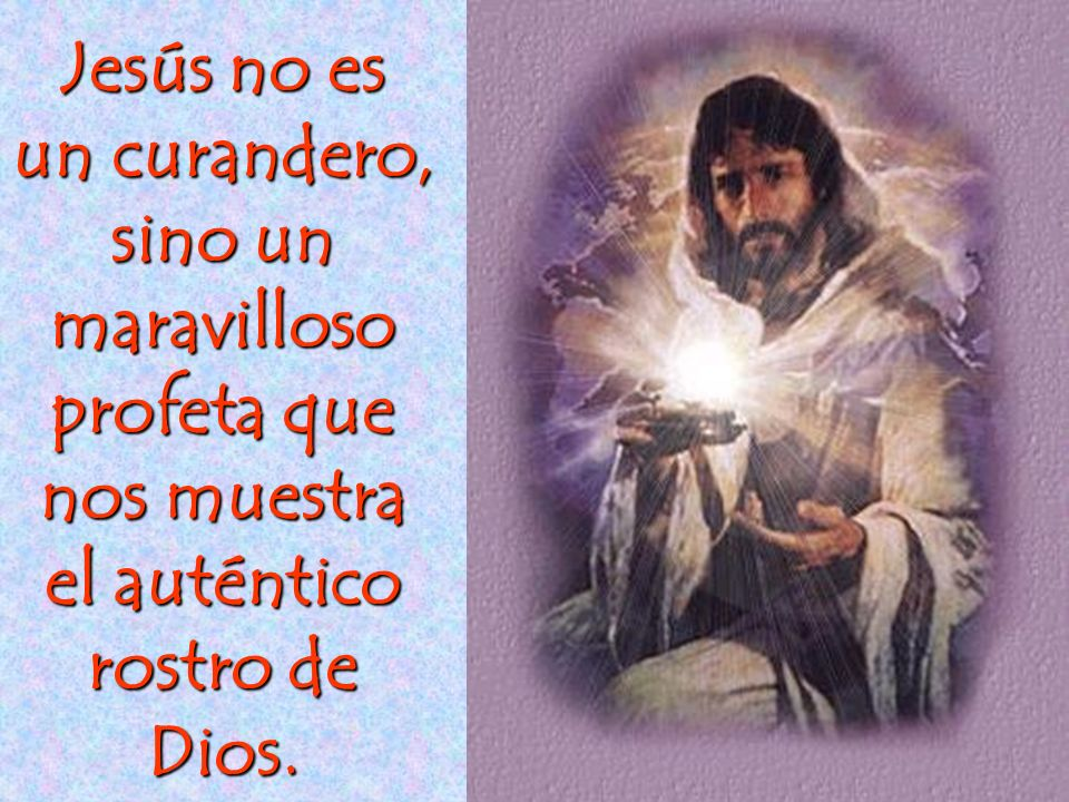 Jesús no es un curandero, sino un maravilloso profeta que nos muestra el auténtico rostro de Dios.