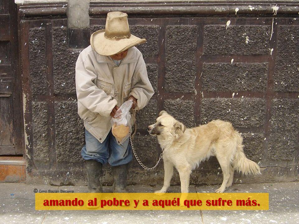 amando al pobre y a aquél que sufre más.