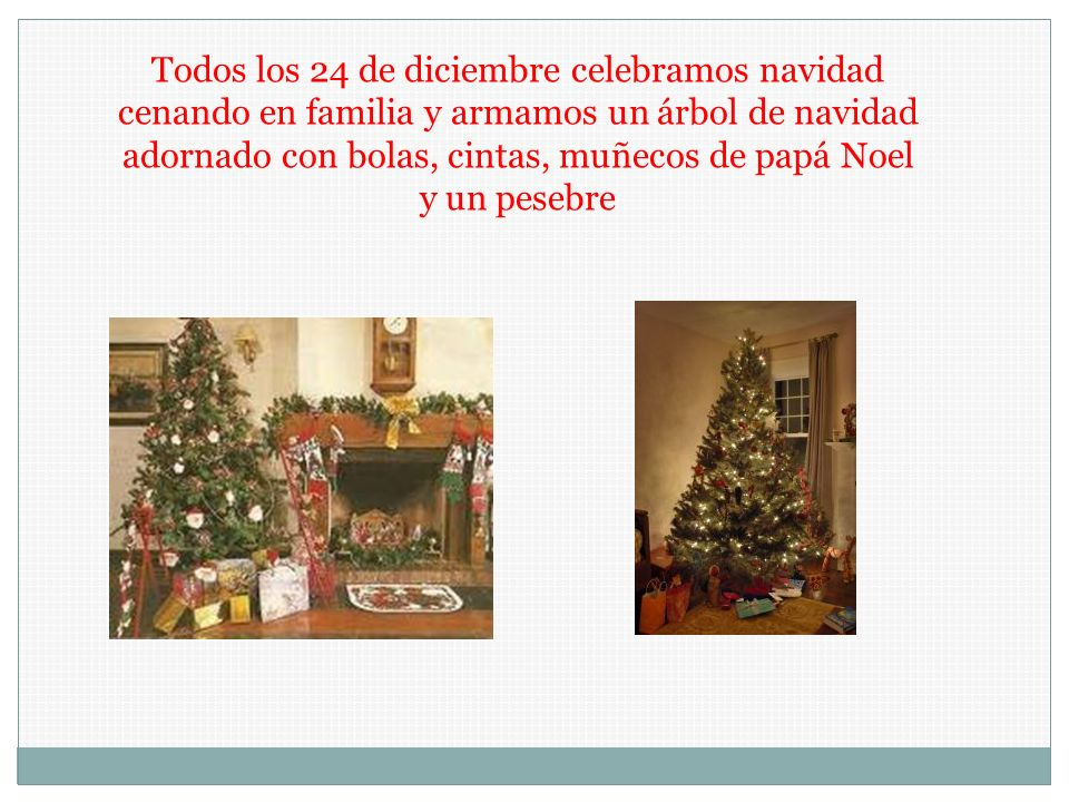 Todos los 24 de diciembre celebramos navidad cenando en familia y armamos un árbol de navidad adornado con bolas, cintas, muñecos de papá Noel y un pesebre